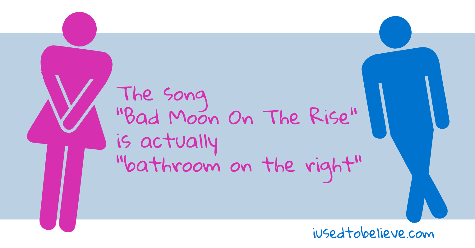 "This section contains beliefs all on a common theme: The song ""Bad Moon On The Rise"" is actually ""bathroom on the right""."